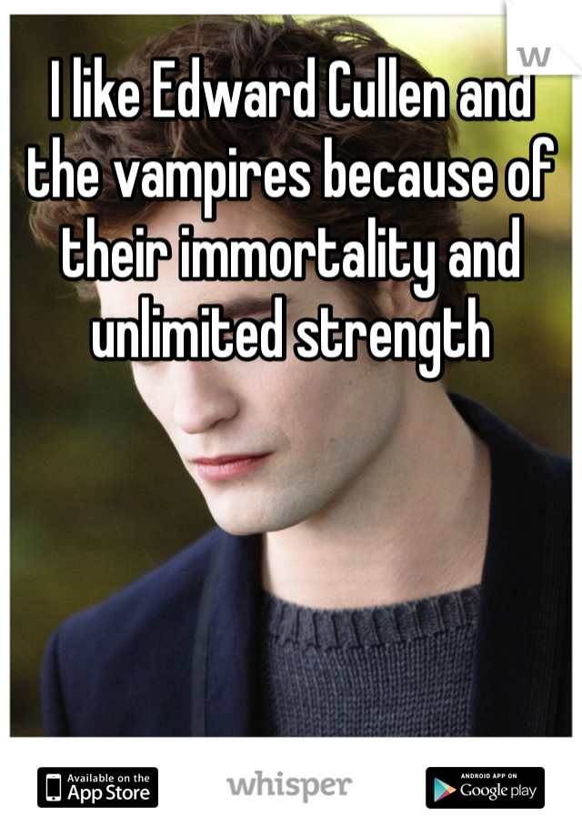 I like Edward Cullen and the vampires because of their immortality and unlimited strength
