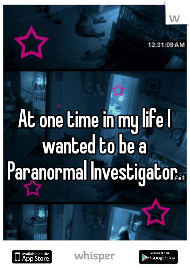 At one time in my life I wanted to be a Paranormal Investigator.