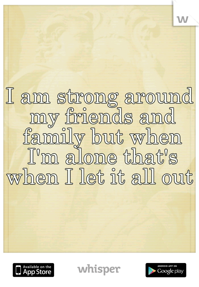 I am strong around my friends and family but when I'm alone that's when I let it all out