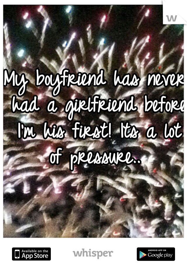My boyfriend has never had a girlfriend before I'm his first! Its a lot of pressure..