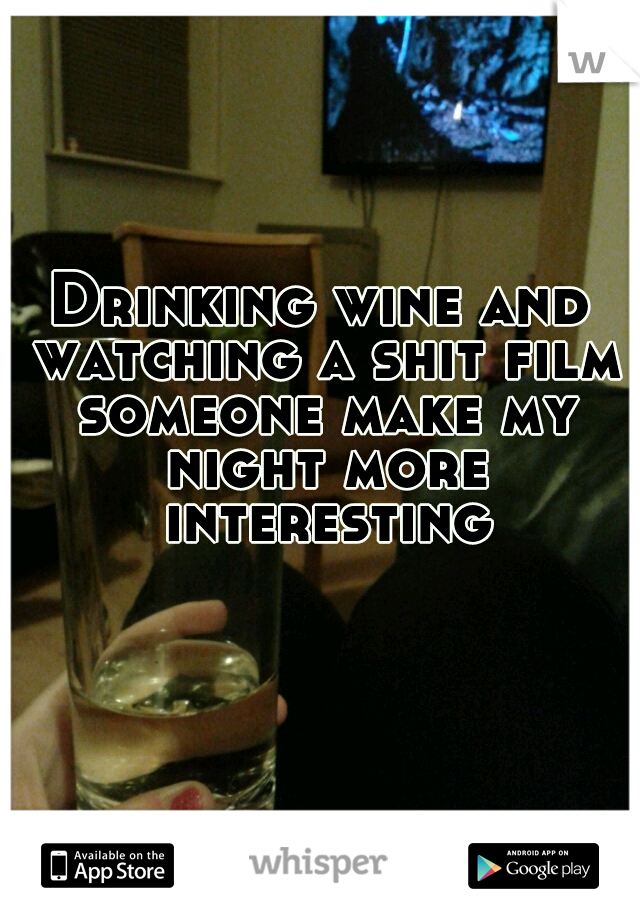 Drinking wine and watching a shit film someone make my night more interesting