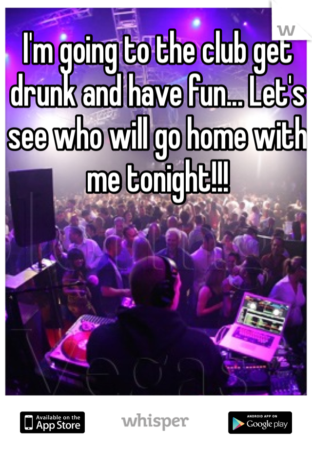 I'm going to the club get drunk and have fun... Let's see who will go home with me tonight!!!