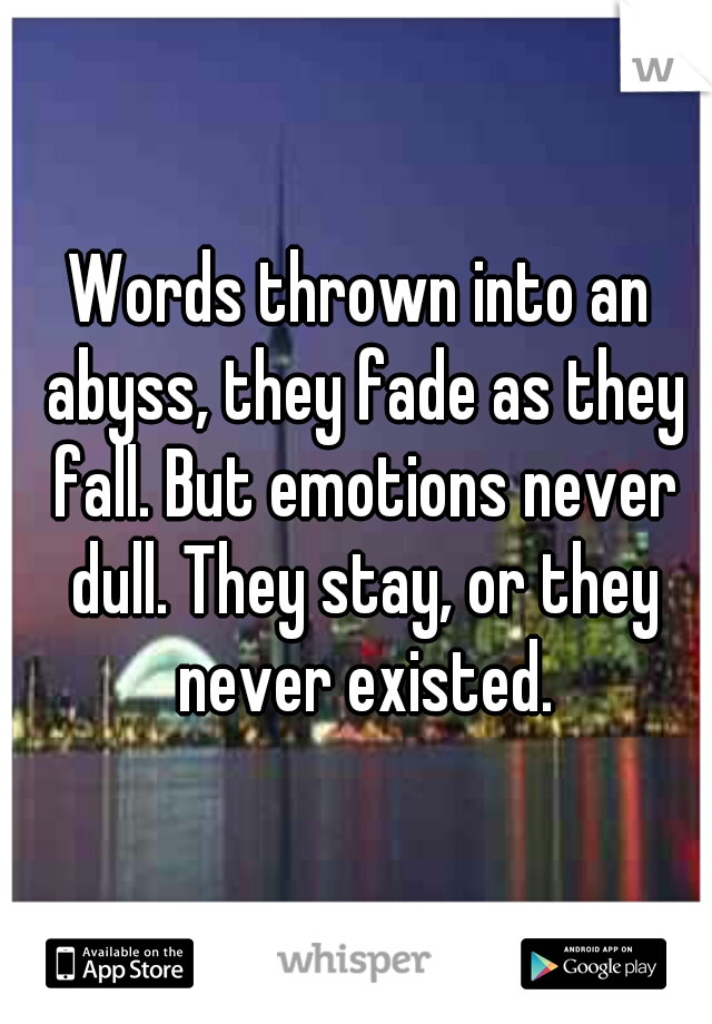 Words thrown into an abyss, they fade as they fall. But emotions never dull. They stay, or they never existed.