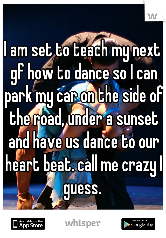 I am set to teach my next gf how to dance so I can park my car on the side of the road, under a sunset and have us dance to our heart beat. call me crazy I guess.