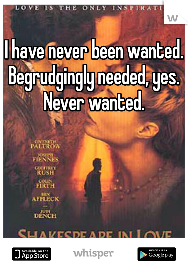 I have never been wanted. Begrudgingly needed, yes. Never wanted.