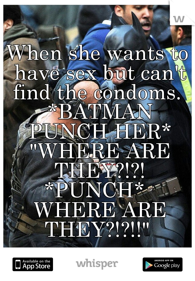 """When she wants to have sex but can't find the condoms.  *BATMAN PUNCH HER* """"WHERE ARE THEY?!?! *PUNCH*   WHERE ARE THEY?!?!!"""""""