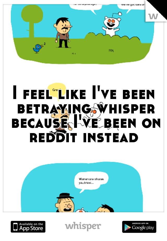 I feel like I've been betraying whisper because I've been on reddit instead