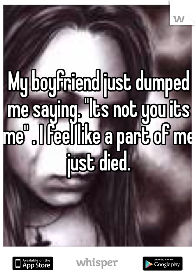 """My boyfriend just dumped me saying. """"Its not you its me"""" . I feel like a part of me just died."""
