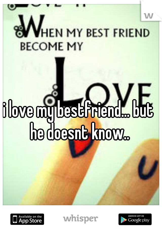 i love my bestfriend... but he doesnt know..