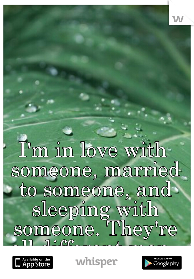 I'm in love with someone, married to someone, and sleeping with someone. They're all different men.