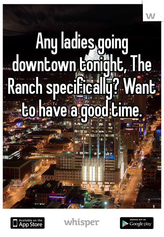 Any ladies going downtown tonight, The Ranch specifically? Want to have a good time.
