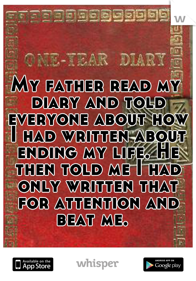 My father read my diary and told everyone about how I had written about ending my life. He then told me I had only written that for attention and beat me.