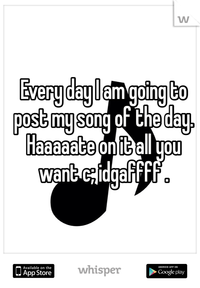 Every day I am going to post my song of the day. Haaaaate on it all you want c; idgaffff .