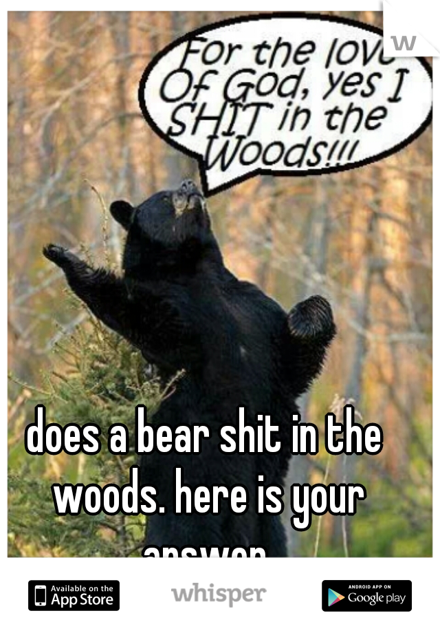does a bear shit in the woods. here is your answer.