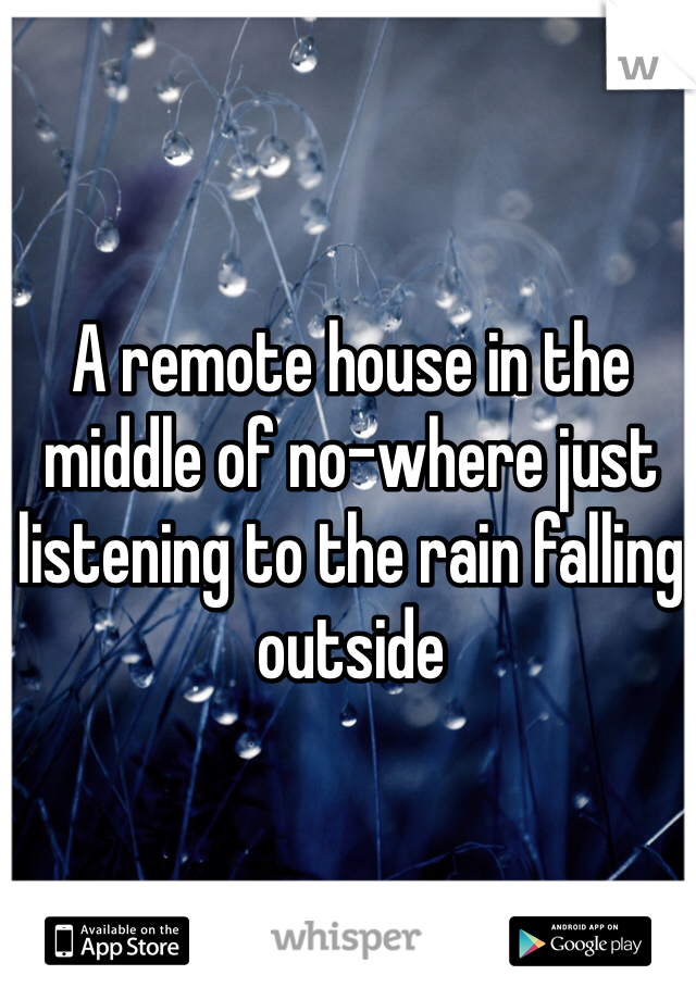 A remote house in the middle of no-where just listening to the rain falling outside