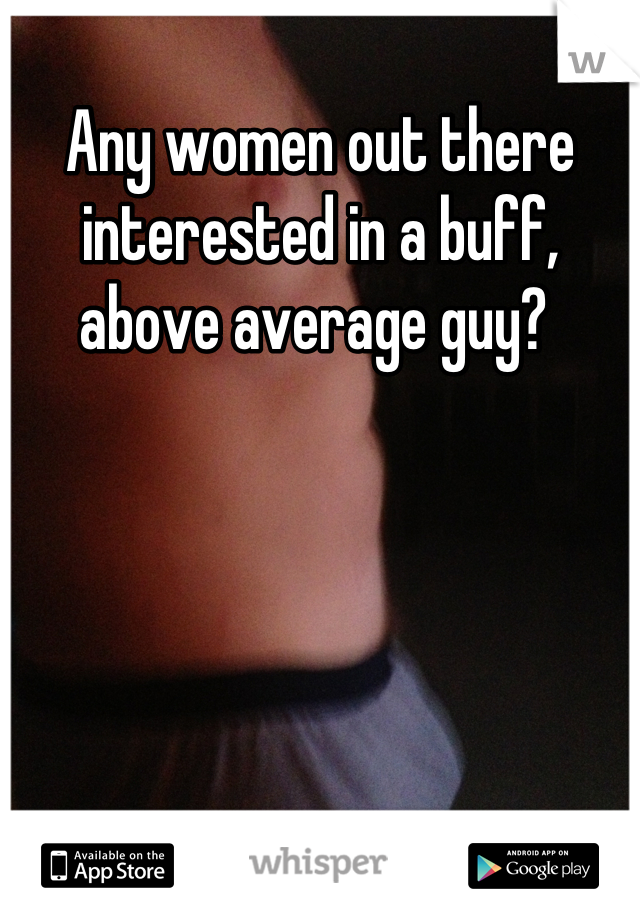Any women out there interested in a buff, above average guy?