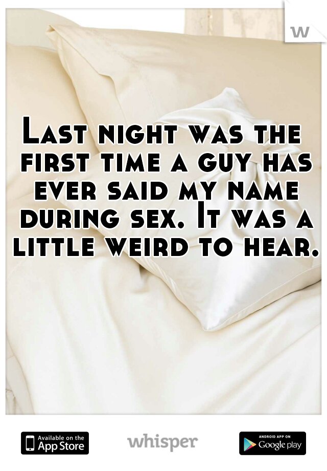 Last night was the first time a guy has ever said my name during sex. It was a little weird to hear.