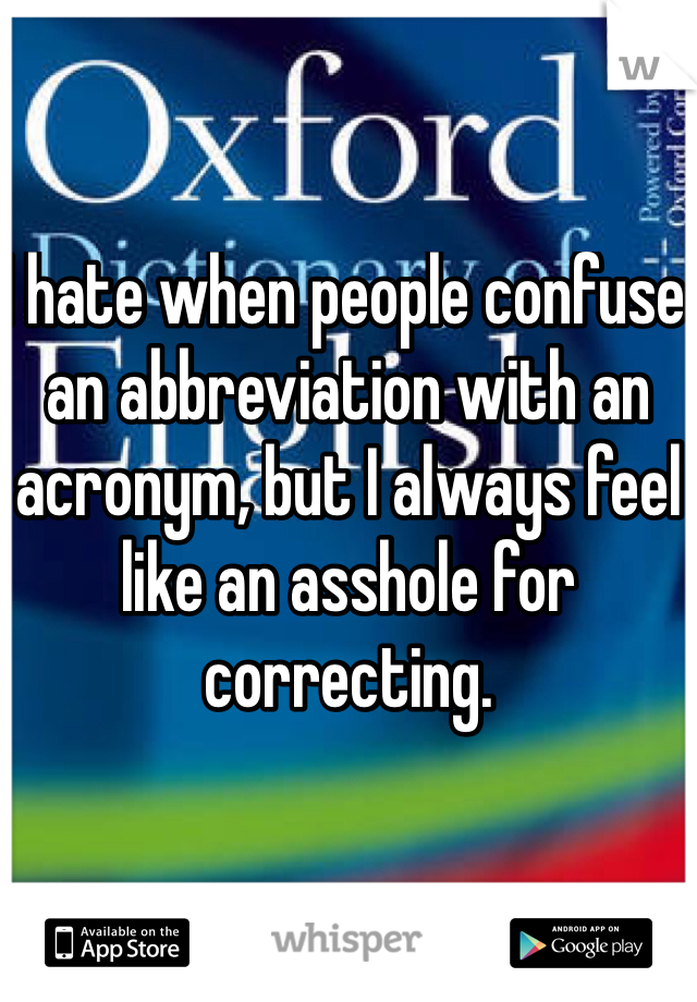I hate when people confuse an abbreviation with an acronym, but I always feel like an asshole for correcting.