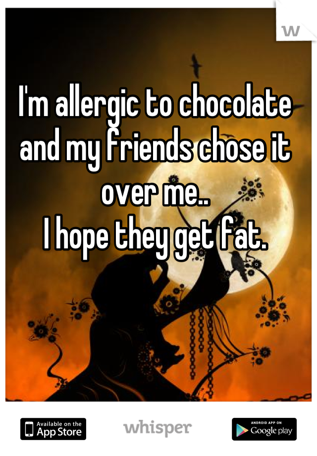 I'm allergic to chocolate and my friends chose it over me.. I hope they get fat.
