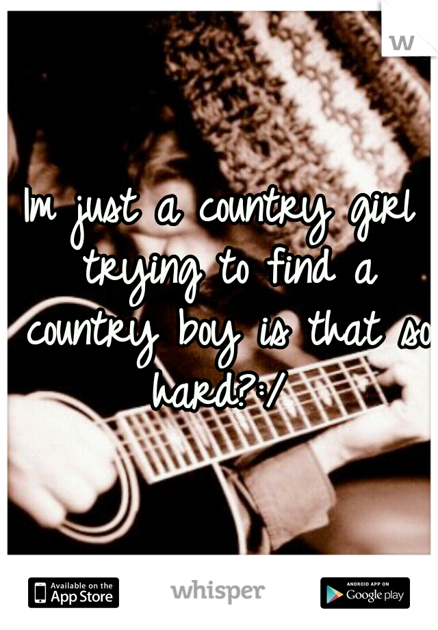 Im just a country girl trying to find a country boy is that so hard?:/
