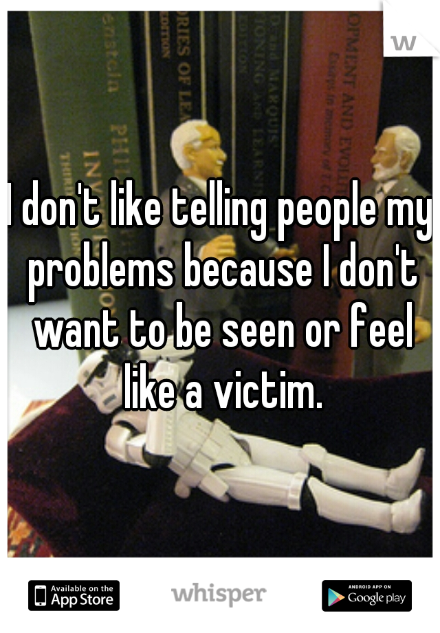 I don't like telling people my problems because I don't want to be seen or feel like a victim.