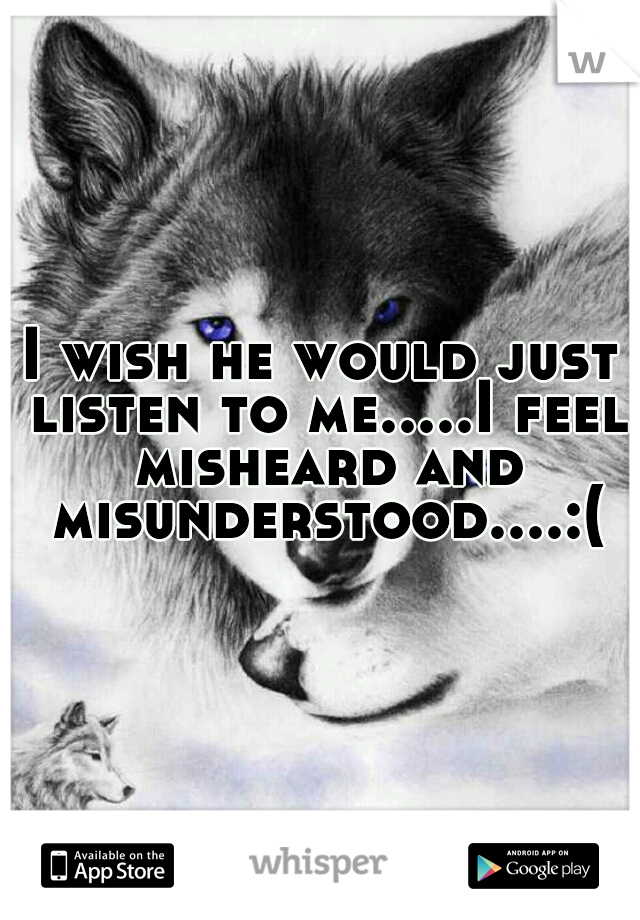 I wish he would just listen to me.....I feel misheard and misunderstood....:(