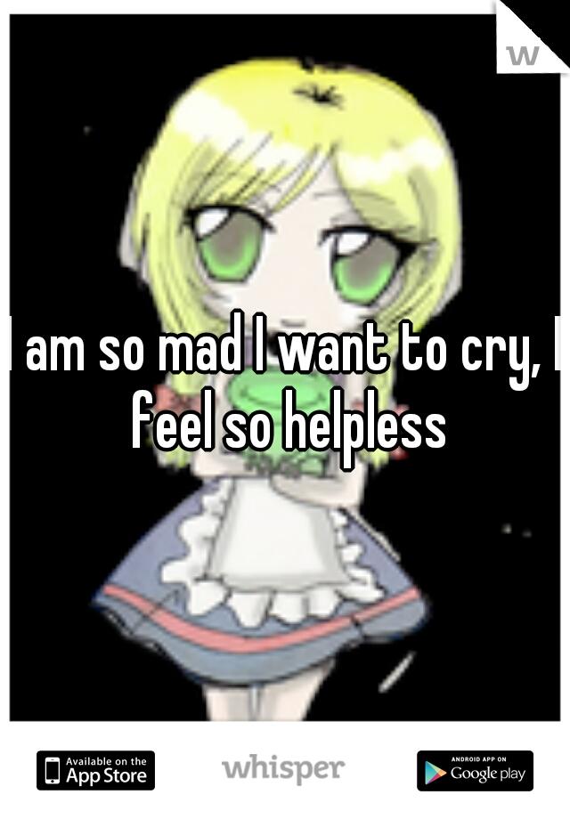 I am so mad I want to cry, I feel so helpless