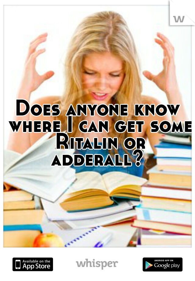 Does anyone know where I can get some Ritalin or adderall?