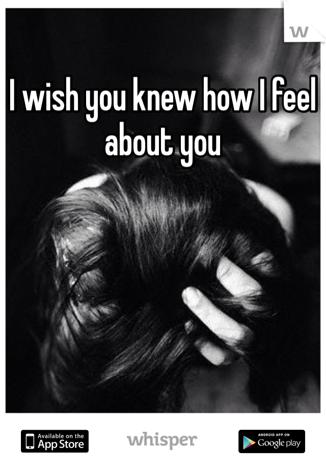 I wish you knew how I feel about you