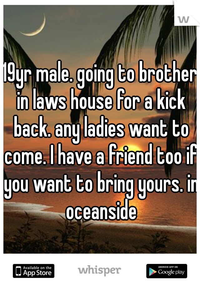 19yr male. going to brother in laws house for a kick back. any ladies want to come. I have a friend too if you want to bring yours. in oceanside