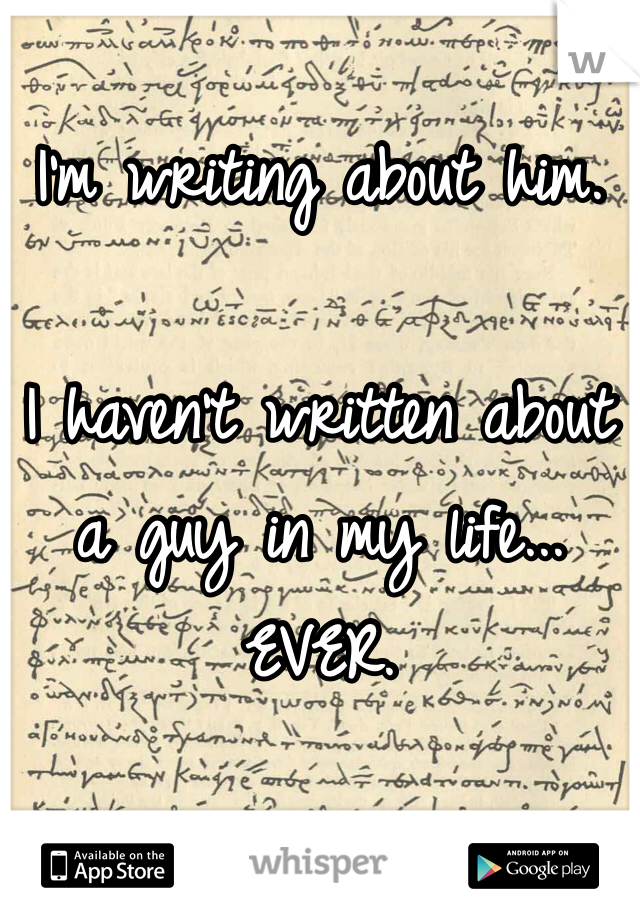 I'm writing about him.  I haven't written about a guy in my life... EVER.