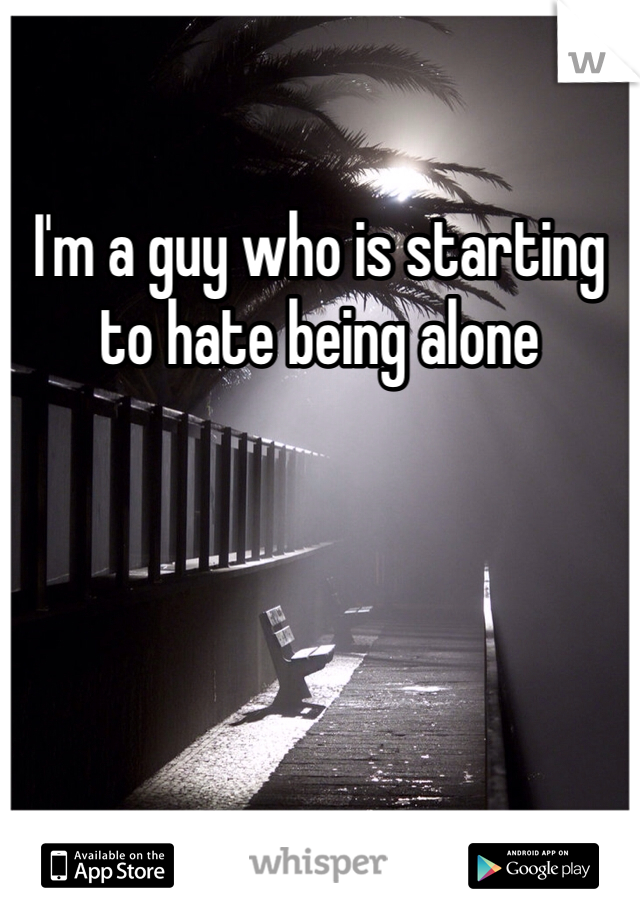 I'm a guy who is starting to hate being alone