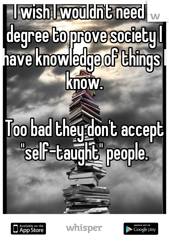 """I wish I wouldn't need a degree to prove society I have knowledge of things I know.  Too bad they don't accept """"self-taught"""" people."""