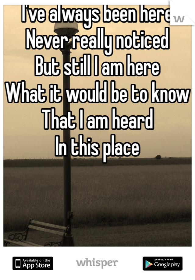 I've always been here Never really noticed But still I am here What it would be to know  That I am heard  In this place