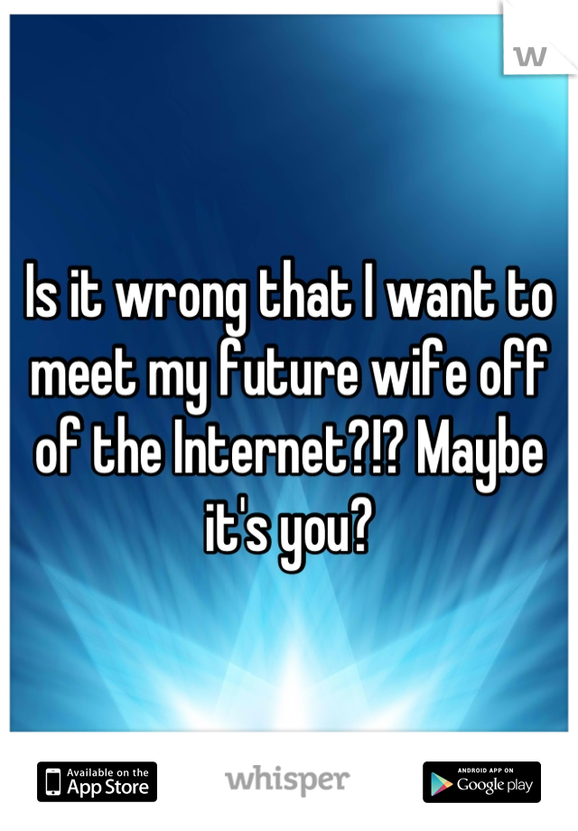 Is it wrong that I want to meet my future wife off of the Internet?!? Maybe it's you?