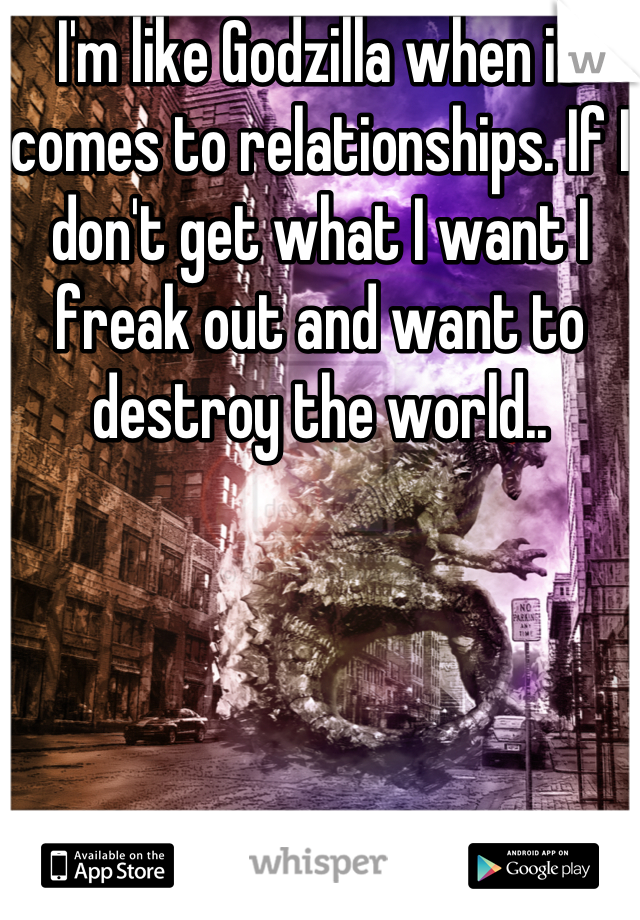 I'm like Godzilla when it comes to relationships. If I don't get what I want I freak out and want to destroy the world..