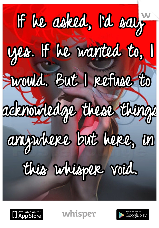 If he asked, I'd say yes. If he wanted to, I would. But I refuse to acknowledge these things anywhere but here, in this whisper void.