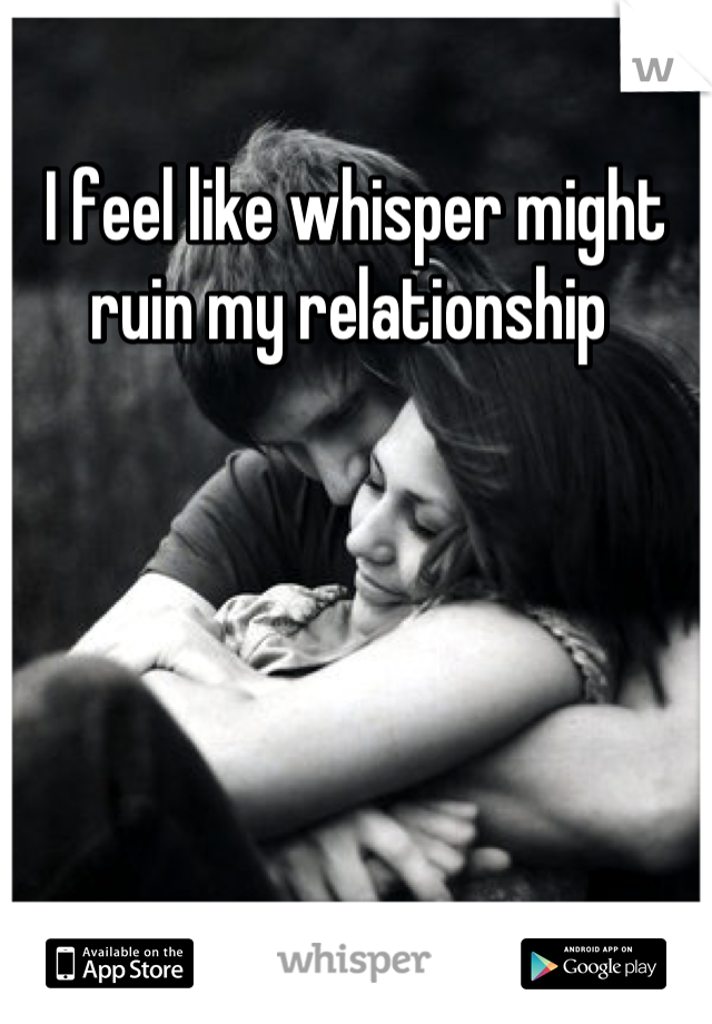 I feel like whisper might ruin my relationship