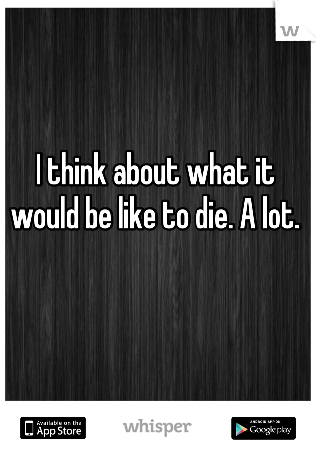 I think about what it would be like to die. A lot.