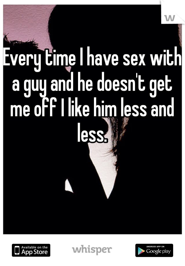 Every time I have sex with a guy and he doesn't get me off I like him less and less.