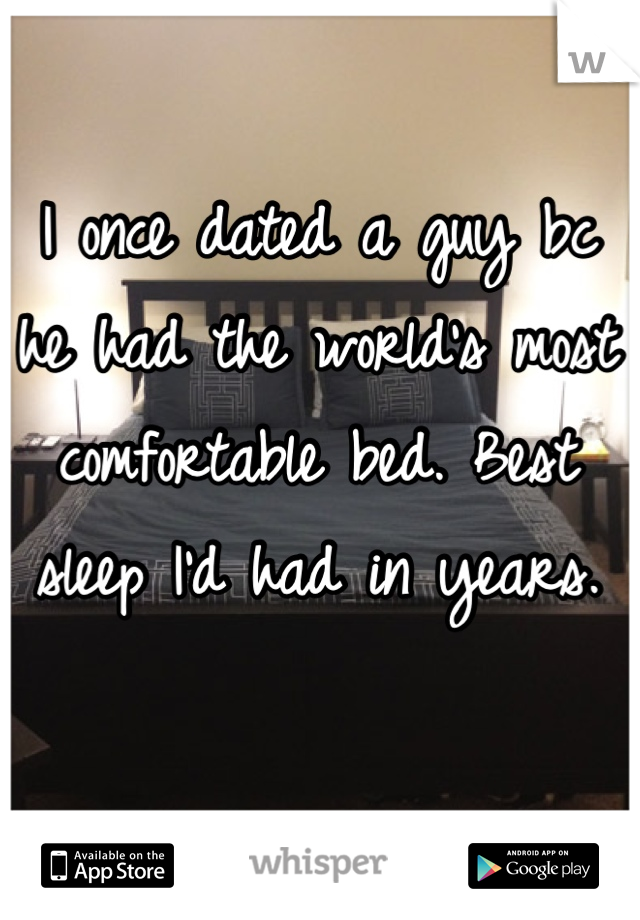 I once dated a guy bc he had the world's most comfortable bed. Best sleep I'd had in years.