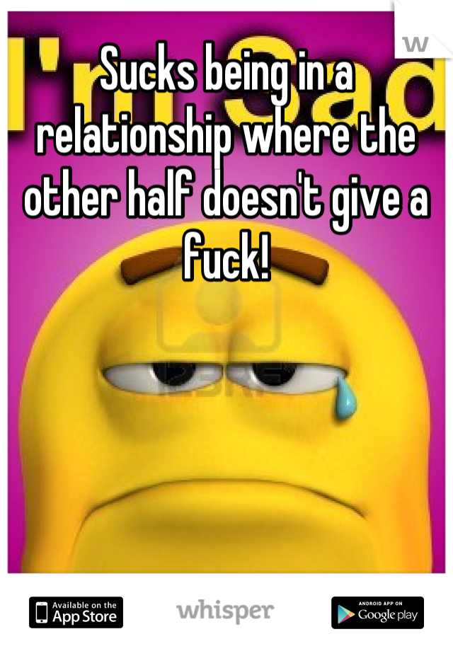Sucks being in a relationship where the other half doesn't give a fuck!