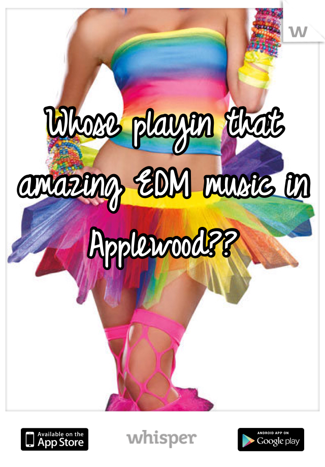 Whose playin that amazing EDM music in Applewood??