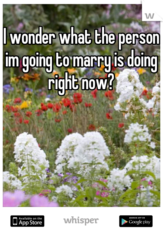 I wonder what the person im going to marry is doing right now?