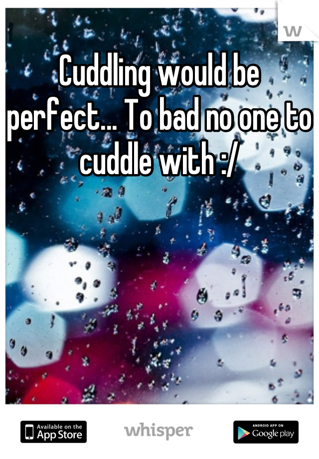 Cuddling would be perfect... To bad no one to cuddle with :/
