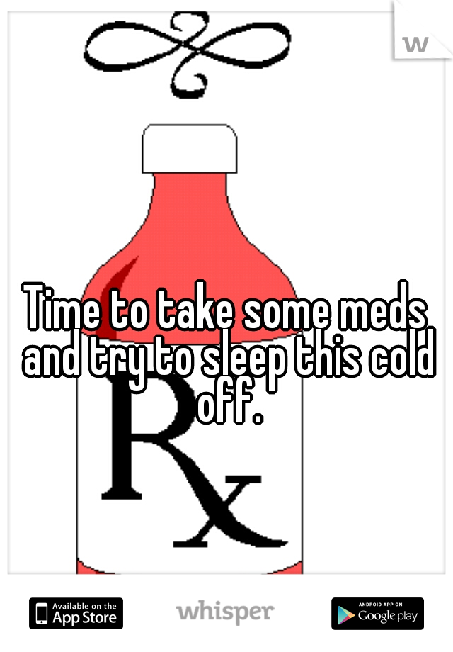Time to take some meds and try to sleep this cold off.