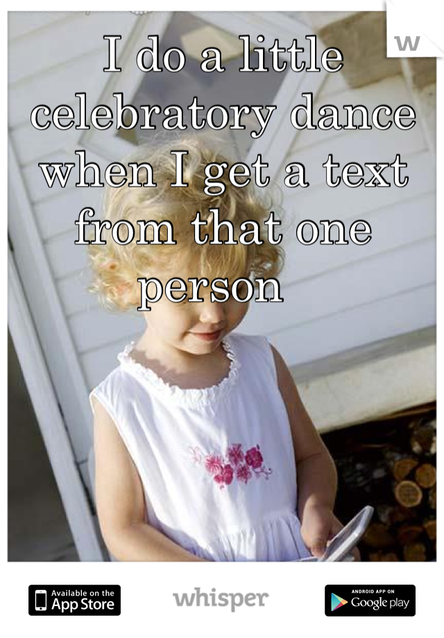 I do a little celebratory dance when I get a text from that one person