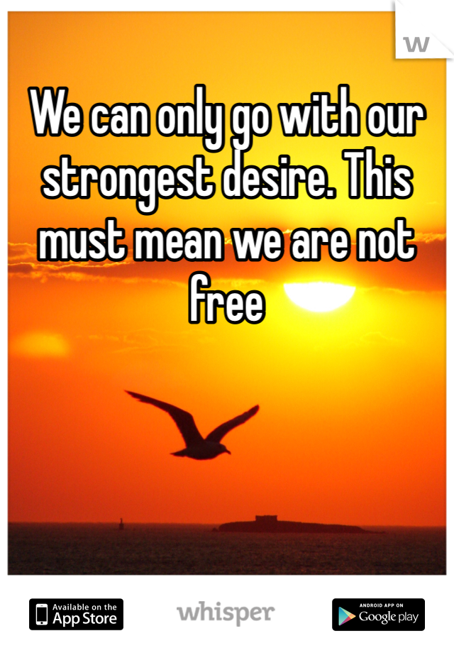 We can only go with our strongest desire. This must mean we are not free