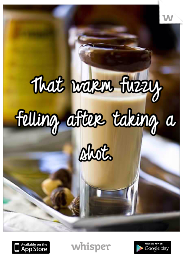 That warm fuzzy felling after taking a shot.