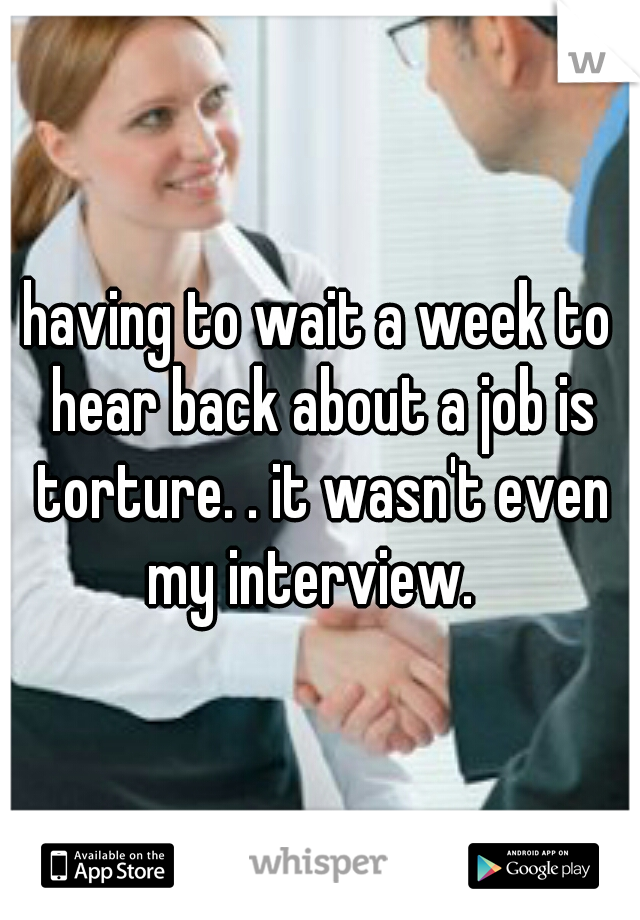 having to wait a week to hear back about a job is torture. . it wasn't even my interview.